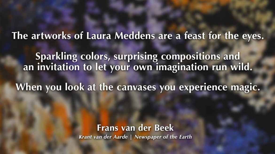 The artworks of Laura Meddens are a feast for the eyes. Sparkling colors, surprising compositions and an invitation to let your own imagination run wild. When you look at the canvases you experience magic. Frans van der Beek. Krant van der Aarde | Newspaper of the Earth.