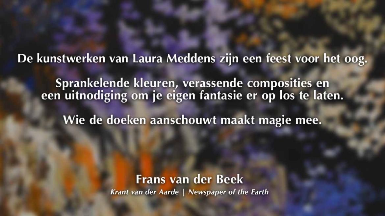 De kunstwerken van Laura Meddens zijn een feest voor het oog. Sprankelende kleuren, verassende composities en een uitnodiging om je eigen fantasie er op los te laten. Wie de doeken aanschouwt maakt magie mee. Frans van der Beek. Krant van der Aarde. Newspaper of the Earth.